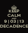 KEEP CALM AND 9 | 03 | 13 DECADENCE - Personalised Poster A4 size