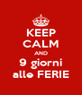 KEEP CALM AND 9 giorni alle FERIE - Personalised Poster A4 size