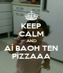 KEEP CALM AND AÍ BAOH TEN PIZZAAA - Personalised Poster A4 size