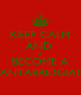 KEEP CALM AND  A BECOME A CANTABRIDGIAN  - Personalised Poster A4 size