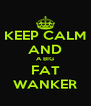 KEEP CALM AND A BIG FAT WANKER - Personalised Poster A4 size