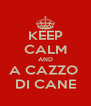 KEEP CALM AND A CAZZO  DI CANE - Personalised Poster A4 size