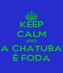 KEEP CALM AND A CHATUBA É FODA - Personalised Poster A4 size