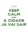 KEEP CALM AND A CIDADE JÁ VAI SAIR - Personalised Poster A4 size