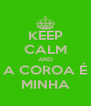 KEEP CALM AND A COROA É MINHA - Personalised Poster A4 size