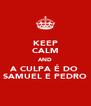 KEEP CALM AND A CULPA É DO  SAMUEL E PEDRO - Personalised Poster A4 size