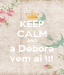 KEEP CALM AND a Débora vem ai !!! - Personalised Poster A4 size