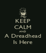 KEEP CALM AND A Dreadhead Is Here - Personalised Poster A4 size