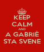 KEEP CALM AND A GABRIÈ STA SVENE - Personalised Poster A4 size