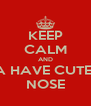 KEEP CALM AND A HAVE CUTE  NOSE - Personalised Poster A4 size