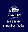 KEEP CALM AND *-* a isa é  muito fofa - Personalised Poster A4 size