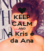 KEEP CALM AND A Kris é  da Ana - Personalised Poster A4 size
