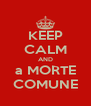 KEEP CALM AND a MORTE COMUNE - Personalised Poster A4 size