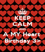 KEEP CALM AND A MY Heart  Birthday 3> - Personalised Poster A4 size