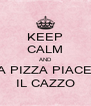KEEP CALM AND A PIZZA PIACE IL CAZZO - Personalised Poster A4 size