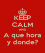 KEEP CALM AND A que hora y donde? - Personalised Poster A4 size