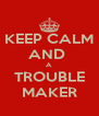KEEP CALM AND  A TROUBLE MAKER - Personalised Poster A4 size