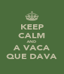 KEEP CALM AND A VACA QUE DAVA - Personalised Poster A4 size