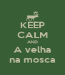 KEEP CALM AND A velha na mosca - Personalised Poster A4 size