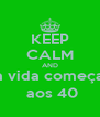 KEEP CALM AND a vida começa  aos 40 - Personalised Poster A4 size