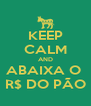 KEEP CALM AND ABAIXA O  R$ DO PÃO - Personalised Poster A4 size