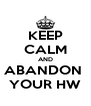 KEEP CALM AND ABANDON  YOUR HW - Personalised Poster A4 size