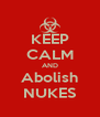 KEEP CALM AND Abolish NUKES - Personalised Poster A4 size