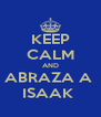 KEEP CALM AND ABRAZA A  ISAAK  - Personalised Poster A4 size
