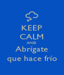 KEEP CALM AND Abrígate que hace frío - Personalised Poster A4 size
