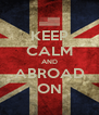 KEEP CALM AND ABROAD ON - Personalised Poster A4 size