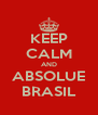 KEEP CALM AND ABSOLUE BRASIL - Personalised Poster A4 size