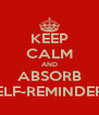 KEEP CALM AND ABSORB SELF-REMINDERS - Personalised Poster A4 size