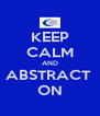 KEEP CALM AND ABSTRACT  ON - Personalised Poster A4 size