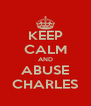 KEEP CALM AND ABUSE CHARLES - Personalised Poster A4 size