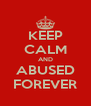 KEEP CALM AND ABUSED FOREVER - Personalised Poster A4 size