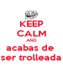 KEEP CALM AND acabas de  ser trolleada - Personalised Poster A4 size