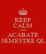 KEEP CALM AND ACÁBATE SEMESTRE QL - Personalised Poster A4 size