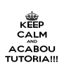 KEEP CALM AND ACABOU TUTORIA!!! - Personalised Poster A4 size