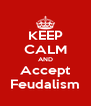 KEEP CALM AND Accept Feudalism - Personalised Poster A4 size