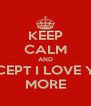 KEEP CALM AND ACCEPT I LOVE YOU MORE - Personalised Poster A4 size