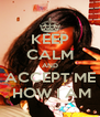 KEEP CALM AND ACCEPT ME  HOW I AM - Personalised Poster A4 size