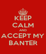KEEP CALM AND ACCEPT MY BANTER - Personalised Poster A4 size