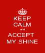 KEEP CALM and ACCEPT  MY SHINE - Personalised Poster A4 size