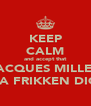 KEEP CALM and accept that JACQUES MILLER IS A FRIKKEN DICK - Personalised Poster A4 size