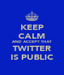 KEEP CALM AND ACCEPT THAT TWITTER IS PUBLIC - Personalised Poster A4 size