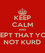 KEEP CALM AND ACCEPT THAT YOU'RE NOT KURD - Personalised Poster A4 size
