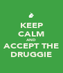 KEEP CALM AND ACCEPT THE DRUGGIE - Personalised Poster A4 size