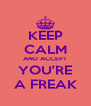 KEEP CALM AND ACCEPT YOU'RE A FREAK - Personalised Poster A4 size