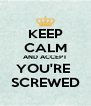 KEEP CALM AND ACCEPT YOU'RE  SCREWED - Personalised Poster A4 size