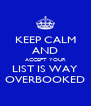 KEEP CALM AND ACCEPT YOUR LIST IS WAY OVERBOOKED - Personalised Poster A4 size